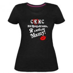Жіноча стрейчева футболка Секс не пропонувати, я люблю Машу!