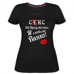 Женская стрейчевая футболка Секс не предлагать, я люблю Ваню!