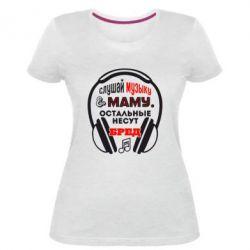 Женская стрейчевая футболка Слушай музыку и маму