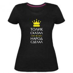 Женская стрейчевая футболка Толик сказал - народ сделал! - FatLine