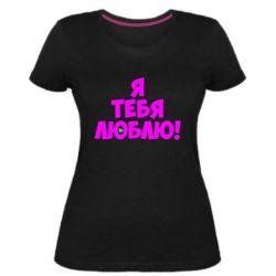 Женская стрейчевая футболка Я тебя люблю! - FatLine