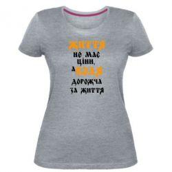 Жіноча стрейчева футболка Життя не має ціни, а Воля дорожча за життя!